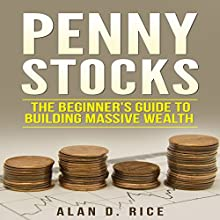 Penny Stocks: The Beginner's Guide to Building Massive Wealth | Livre audio Auteur(s) : Alan D. Rice Narrateur(s) : Nathan W. Wood