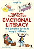 Betty Rudd Help Your Child Develop Emotional Literacy: The parents' guide to happy children (Help Your Child to Succeed)
