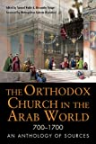 The Orthodox Church in the Arab World, 700 - 1700: An Anthology of Sources (Orthodox Christian)