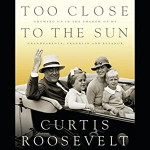 Too Close to the Sun: Growing Up In the Shadow of My Grandparents, Franklin and Eleanor   [Curtis Roosevelt]