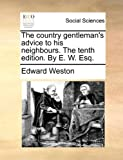 The country gentleman's advice to his neighbours. The tenth edition. By E. W. Esq. (1140914448) by Weston, Edward