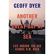Another Great Day at Sea: Life Aboard the USS George H.W. Bush | [Geoff Dyer]