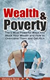 Wealth and Poverty: The 5 Most Powerful Ways You Block Your Wealth and How to Overcome Them and Get Rich (Money Manifest, Power Attracting Money, Law of Attraction Money Series Book 1)