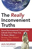 The Really Inconvenient Truths: Seven Environmental Catastrophes Liberals Don't Want You to Know About--Because They Helped Cause Them