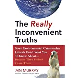 The Really Inconvenient Truths: Seven Environmental Catastrophes Liberals Don't Want You to Know About--Because They Helped Cause Them ~ Iain Murray