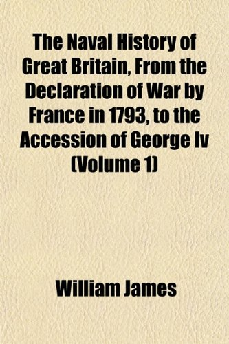 The Naval History of Great Britain, From the Declaration of War by France in 1793, to the Accession of George Iv (Volume 1)