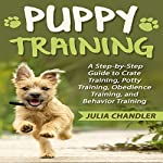 Puppy Training: A Step-by-Step Guide to Crate Training, Potty Training, Obedience Training, and Behavior Training | Julia Chandler