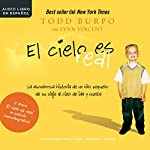 El cielo es real [Heaven Is for Real]: La asombrosa historia de un niño pequeño de su viaje al cielo de ida y vuelta [A Little Boy's Astounding Story of His Trip to Heaven and Back] | Todd Burpo,Lynn Vincent