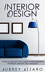 Interior Design: Your Complete DIY Guide for Stunning Interior Design on a Budget (Interior Design - Home Improvement - DIY - Home Decor)
