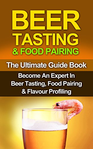Beer: How To Taste Beer Properly & Pair It With The Right Foods: Maximise Your Beer Appreciation With This Quick & Easy Guide On Beer Tasting & Food Pairing ... Tasting, Food Pairing, Wine Tasting Book 1) by Steven E Dunlop