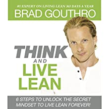 Think and Live Lean: 6 Steps to Unlock the Secret Mindset to Live Lean Forever! Audiobook by Brad Gouthro Narrated by Brad Gouthro