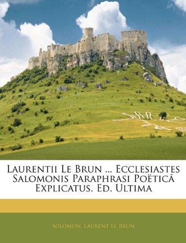 Laurentii Le Brun ... Ecclesiastes Salomonis Paraphrasi Poëticâ Explicatus. Ed. Ultima