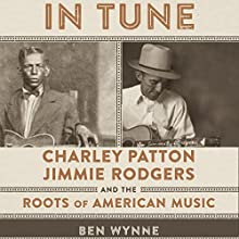 In Tune: Charley Patton, Jimmie Rodgers, and the Roots of American Music | Livre audio Auteur(s) : Ben Wynne Narrateur(s) : Kurt von Schmittou