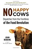 No Happy Cows: Dispatches from the Frontlines of the Food Revolution (1573245755) by Robbins, John