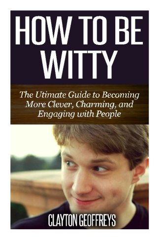 How to be Witty: The Ultimate Guide to Becoming More Clever, Charming, and Engaging with People, by Clayton Geoffreys