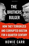 The Brothers Bulger: How They Terrorized and Corrupted Boston for a Quarter Century [Hardcover] [2006] First Edition Ed. Howie Carr