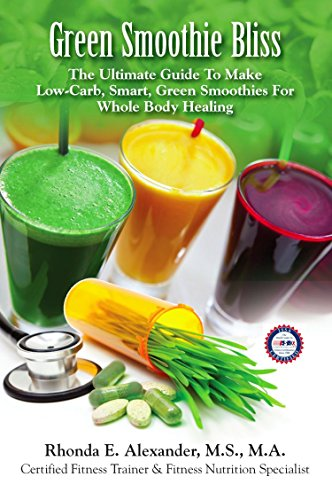 Green Smoothie Bliss: The Ultimate Guide to Make Smart Green Smoothies for Whole Body Healing by Rhonda E. Alexander MS Ma Cft Sfn