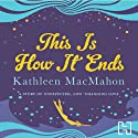 This Is How It Ends (       UNABRIDGED) by Kathleen MacMahon Narrated by Caroline Lennon
