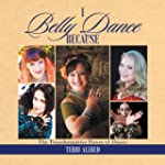 I Belly Dance Because: The Transforma...