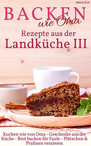 backen-wie-oma-rezepte-aus-der-landkuche-iii-sammelband-3-die-besten-rezepte-aus-geschenke-aus-der-k