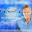 Overcome the Fear of Flying  by Glenn Harrold Narrated by Glenn Harrold