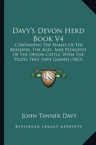 Davy's Devon Herd Book V4: Containing the Names of the Breeders, the Ages, and Pedigrees of the Devon Cattle, with the Prizes They Have Gained (1