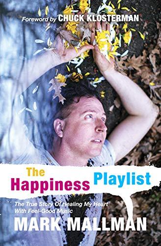 The Happiness Playlist The True Story Of Healing My Heart With Feel-Good Music [Mark Mallman] (Tapa Blanda)