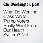 What Do Working Class White Trump Voters Really Want From Our Health System? Not What You Think. | Paul Waldman