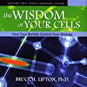 The Wisdom of Your Cells: How Your Beliefs Control Your Biology (       UNABRIDGED) by Bruce H. Lipton Narrated by Bruce H. Lipton