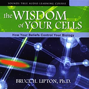 The Wisdom of Your Cells: How Your Beliefs Control Your Biology | [Bruce H. Lipton]