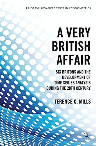 A Very British Affair: Six Britons and the Development of Time Series Analysis During the 20th Century (Palgrave Advanced Texts in Economet