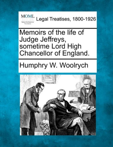 Memoirs of the life of Judge Jeffreys, sometime Lord High Chancellor of England.