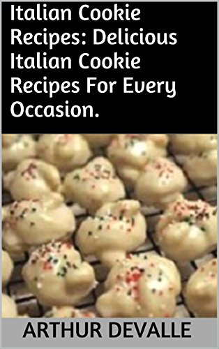 Italian Cookie Recipes: Delicious Italian Cookie Recipes For Every Occasion. by ARTHUR DEVALLE