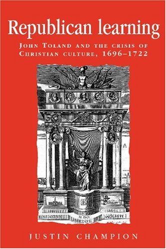 Republican Learning: John Toland and the Crisis of Christian Culture, 1696-1722 (Politics, Culture and Society in Early
