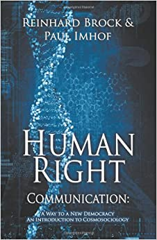 Human Right Communication: A Way to a New Democracy-An Introduction to Cosmosociology: Reinhard Brock, Paul Imhof