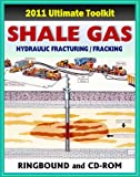 2011 Ultimate Toolkit on Shale Gas, Hydraulic Fracturing, Fracking, Hydrofrac, the Marcellus Shale Natural Gas Controversy, Environmental and Safety Risks, Water Pollution (Ringbound and CD-ROM)