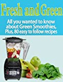 img - for Fresh and Green: All you wanted to know about Green Smoothies, Plus, 80 easy to follow recipes book / textbook / text book