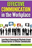 Effective Communication in the Workplace: Learn How to Communicate Effectively and Avoid Common Barriers to Effective Communication