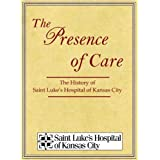 The Presence of Care: The History of Saint Luke's Hospital of Kansas City