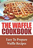 The Waffle Cookbook: Easy To Prepare Waffle Recipes