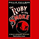 The Ruby in the Smoke: Sally Lockhart Trilogy, Book 1 (       UNABRIDGED) by Philip Pullman Narrated by Anton Lesser