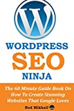 WordPress SEO Ninja: The 60 Minute Guide Book On How To Create Stunning Websites That Google Loves