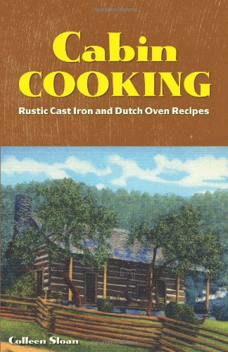 Cabin Cooking: Rustic Cast Iron and Dutch Oven Recipes