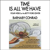 Time is All We Have: Four Weeks at the Betty Ford Center | [Barnaby Conrad]