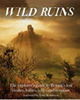 Wild Ruins: The Explorer's Guide to Britain Lost Castles, Follies, Relics and Remains (English Edition)