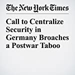 Call to Centralize Security in Germany Broaches a Postwar Taboo | Melissa Eddy