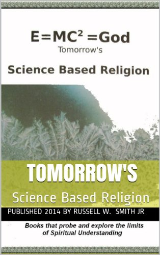 Russell W. Smith Jr - Tomorrow's Science Based Religion: E=MC2=God