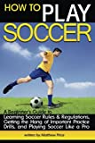 img - for How to Play Soccer: A Beginner's Guide to Learning Soccer Rules and Regulations, Getting the Hang of Important Practice Drills, and Playing Soccer Like a Pro book / textbook / text book