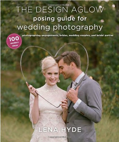 The Design Aglow Posing Guide for Wedding Photography: 100 Modern Ideas for Photographing Engagements, Brides, Wedding Couples, and Wedding Parties PDF