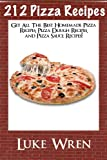 212 Pizza Recipes: Get All The Best Homemade Pizza Recipes, Pizza Dough Recipes, and Pizza Sauce Recipes!